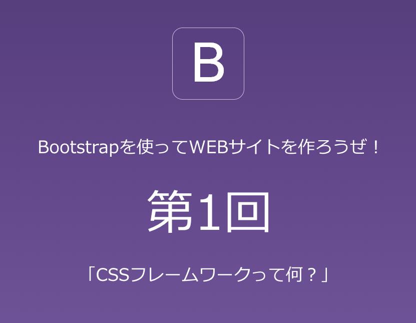 Bootstrapを使ってWEBサイトを作ってみようぜ 第1回 「CSSフレームワークって何?」